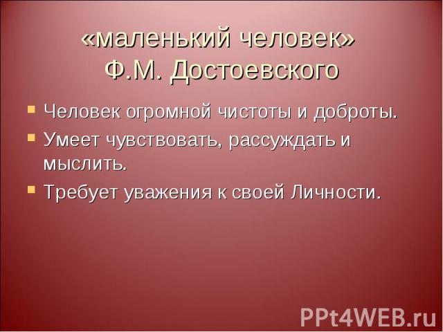 «маленький человек» Ф.М. Достоевского Человек огромной чистоты и доброты. Умеет чувствовать, рассуждать и мыслить. Требует уважения к своей Личности.