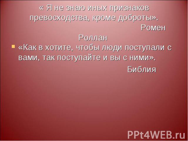 « Я не знаю иных признаков превосходства, кроме доброты». Ромен Роллан «Как в хотите, чтобы люди поступали с вами, так поступайте и вы с ними». Библия