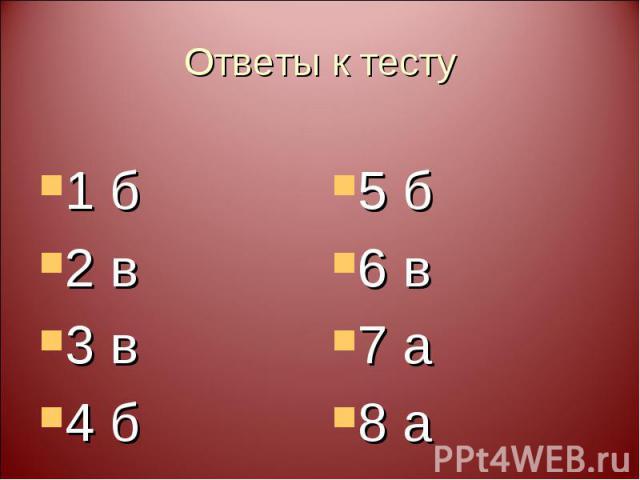 Ответы к тесту 1 б 2 в 3 в 4 б 5 б 6 в 7 а 8 а
