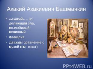 Акакий Акакиевич Башмачкин «Акакий» – не делающий зла, незлобивый, невинный. Фам