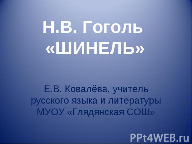 Н.В. Гоголь «Шинель» Е.В. Ковалёва, учитель русского языка и литературы МУОУ «Глядянская СОШ»