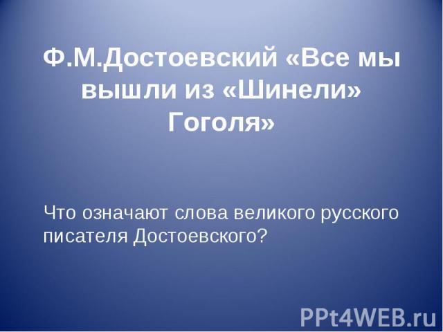 Ф.М.Достоевский «Все мы вышли из «Шинели» Гоголя» Что означают слова великого русского писателя Достоевского?