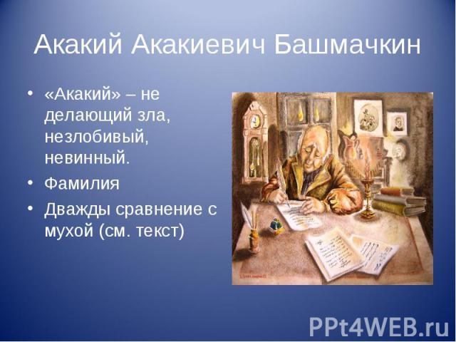 Акакий Акакиевич Башмачкин «Акакий» – не делающий зла, незлобивый, невинный. Фамилия Дважды сравнение с мухой (см. текст)