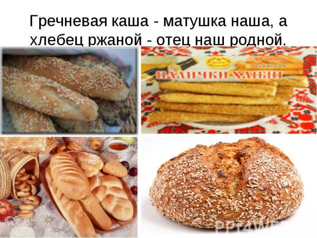 Гречневая каша - матушка наша, а хлебец ржаной - отец наш родной.