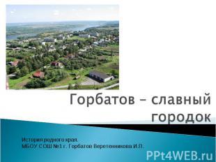 Горбатов – славный городок История родного края. МБОУ СОШ №1 г. Горбатов Веретен