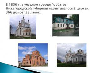 В 1856 г. в уездном городе Горбатов Нижегородской губернии насчитывалось 2 церкв