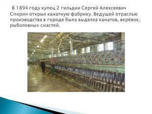 В 1894 году купец 2 гильдии Сергей Алексеевич Спирин открыл канатную фабрику. Ве