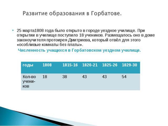 Развитие образования в Горбатове.25 марта1808 года было открыто в городе уездное училище. При открытии в училище поступило 18 учеников. Размещалось оно в доме законоучителя протоирея Дмитриева, который отвёл для этого «особливые комнаты без платы». …
