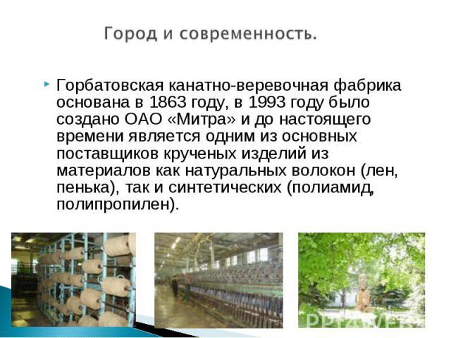 Город и современность. Горбатовская канатно-веревочная фабрика основана в 1863 году, в 1993 году было создано ОАО «Митра» и до настоящего времени является одним из основных поставщиков крученых изделий из материалов как натуральных волокон (лен, пен…