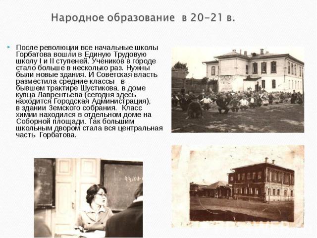 Народное образование в 20-21 в.После революции все начальные школы Горбатова вошли вЕдиную Трудовую школуIиIIступеней. Учеников в городе стало больше в несколько раз. Нужны были новые здания. И Советская власть разместила средние классыв быв…