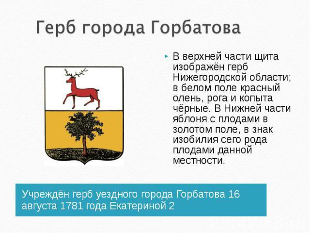 Герб города ГорбатоваВ верхней части щита изображён герб Нижегородской области; в белом поле красный олень, рога и копыта чёрные. В Нижней части яблоня с плодами в золотом поле, в знак изобилия сего рода плодами данной местности. Учреждён герб уездн…