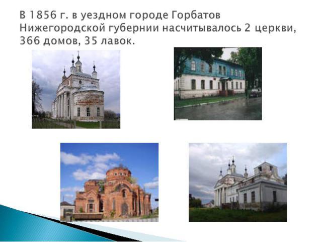В 1856 г. в уездном городе Горбатов Нижегородской губернии насчитывалось 2 церкви, 366 домов, 35 лавок.