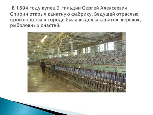 В 1894 году купец 2 гильдии Сергей Алексеевич Спирин открыл канатную фабрику. Ведущей отраслью производства в городе была выделка канатов, верёвок, рыболовных снастей.