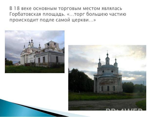 В 18 веке основным торговым местом являлась Горбатовская площадь. «…торг большею частию происходит подле самой церкви…»
