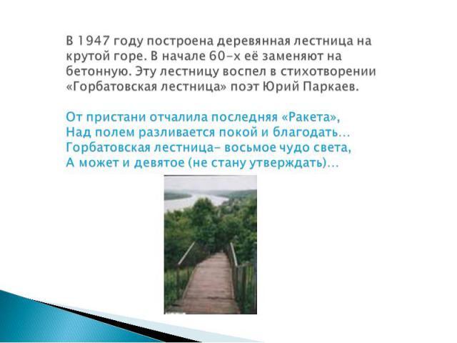 В 1947 году построена деревянная лестница на крутой горе. В начале 60-х её заменяют на бетонную. Эту лестницу воспел в стихотворении «Горбатовская лестница» поэт Юрий Паркаев. От пристани отчалила последняя «Ракета», Над полем разливается покой и бл…