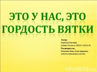 Это у нас, это гордость Вятки Автор : Курбатов Евгений, ученик 4а класса, МОАУ С