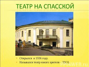 Театр на СпасскойОткрылся в 1936 году. Назывался театр юного зрителя – ТЮЗ.