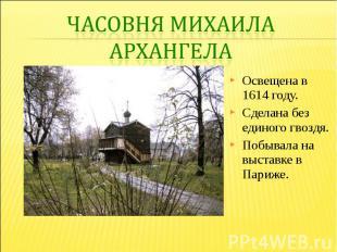 Часовня Михаила АрхангелаОсвещена в 1614 году. Сделана без единого гвоздя. Побыв
