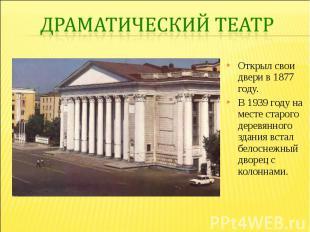Драматический театр Открыл свои двери в 1877 году. В 1939 году на месте старого