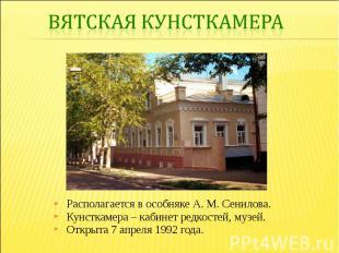 Вятская кунсткамераРасполагается в особняке А. М. Сенилова. Кунсткамера – кабине