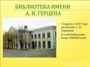 Библиотека имени А. И. ГерценаОткрыта в 1837 году писателем А. И. Герценом. В эт