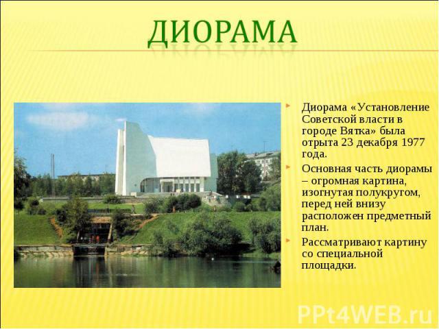 Диорама «Установление Советской власти в городе Вятка» была отрыта 23 декабря 1977 года. Основная часть диорамы – огромная картина, изогнутая полукругом, перед ней внизу расположен предметный план. Рассматривают картину со специальной площадки.