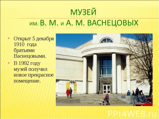 Музей им. В. М. и А. М. ВаснецовыхОткрыт 5 декабря 1910 года братьями Васнецовыми. В 1992 году музей получил новое прекрасное помещение.