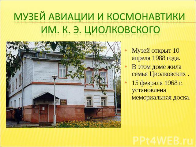 Музей авиации и космонавтики им. К. э. ЦиолковскогоМузей открыт 10 апреля 1988 года. В этом доме жила семья Циолковских . 15 февраля 1968 г. установлена мемориальная доска.