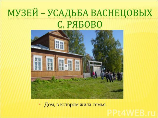 Музей – усадьба Васнецовых с. РябовоДом, в котором жила семья.