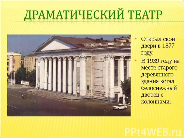 Драматический театр Открыл свои двери в 1877 году. В 1939 году на месте старого деревянного здания встал белоснежный дворец с колоннами.