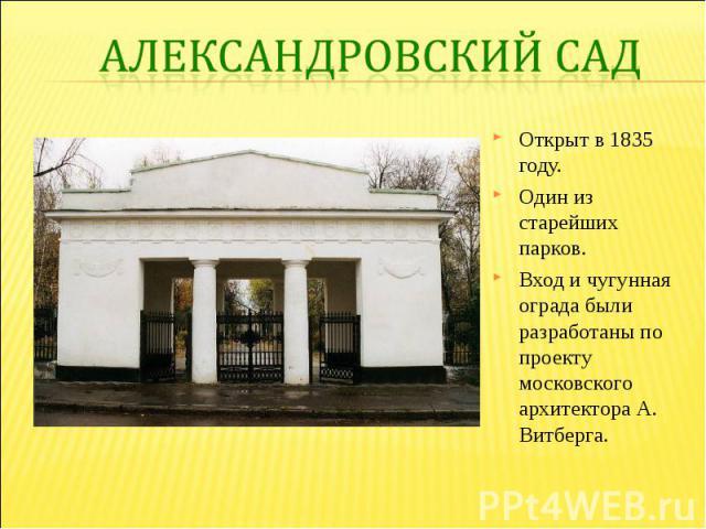 Александровский садОткрыт в 1835 году. Один из старейших парков. Вход и чугунная ограда были разработаны по проекту московского архитектора А. Витберга.