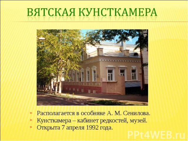 Вятская кунсткамераРасполагается в особняке А. М. Сенилова. Кунсткамера – кабинет редкостей, музей. Открыта 7 апреля 1992 года.