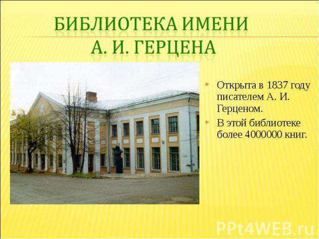 Библиотека имени А. И. ГерценаОткрыта в 1837 году писателем А. И. Герценом. В этой библиотеке более 4000000 книг.