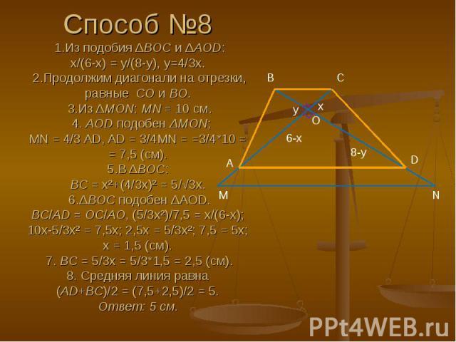 Способ №8 1.Из подобия ΔBOC и ΔAOD: x/(6-x) = y/(8-y), y=4/3x. 2.Продолжим диагонали на отрезки, равные CO и BO. 3.Из ΔMON: MN = 10 см. 4. AOD подобен ΔMON; MN = 4/3 AD, AD = 3/4MN = =3/4*10 = = 7,5 (см). 5.В ΔBOC: BC = x²+(4/3x)² = 5/√3x. 6.ΔB…