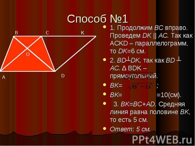 Способ №1 1. Продолжим BC вправо. Проведем DK || AC. Так как ACKD – параллелограмм, то DK=6 см. 2. BD┴DK, так как BD ┴ AC. Δ BDK – прямоугольный. BK= ; BK= =10(см). 3. BK=BC+AD. Средняя линия равна половине BK, то есть 5 см. Ответ: 5 см.