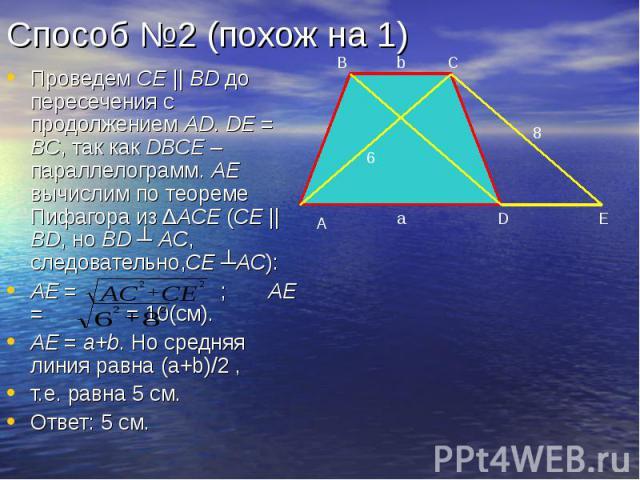 Способ №2 (похож на 1) Проведем СЕ || BD до пересечения с продолжением AD. DE = BC, так как DBCE – параллелограмм. AE вычислим по теореме Пифагора из ΔACE (CE || BD, но BD ┴ AC, следовательно,CE ┴AC): AE = ; AE = = 10(см). AE = a+b. Но средняя линия…