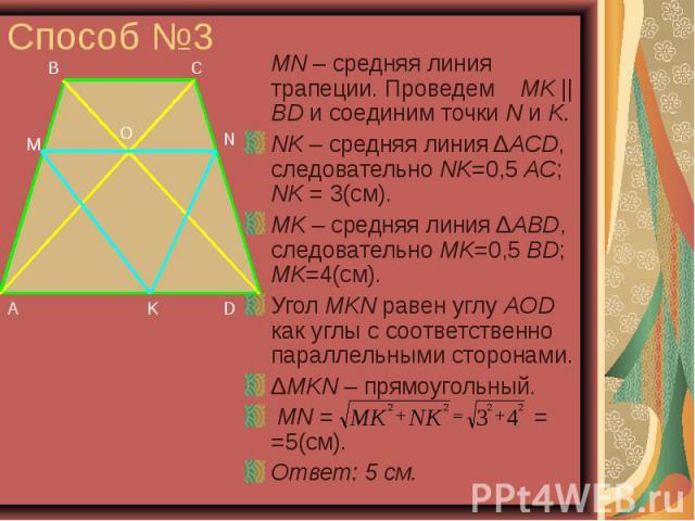 Способ №3 MN – средняя линия трапеции. Проведем MK || BD и соединим точки N и K. NK – средняя линия ΔACD, следовательно NK=0,5 AC; NK = 3(см). MK – средняя линия ΔABD, следовательно MK=0,5 BD; MK=4(см). Угол MKN равен углу AOD как углы с соответстве…