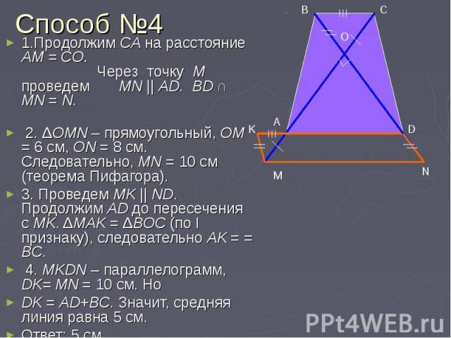 Способ №4 1.Продолжим CA на расстояние AM = CО. Через точку М проведем MN || AD. BD ∩ MN = N. 2. ΔOMN – прямоугольный, OM = 6 см, ON = 8 см. Следовательно, MN = 10 cм (теорема Пифагора). 3. Проведем MK || ND. Продолжим AD до пересечения с MK. ΔMAK =…