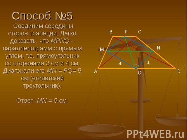 Способ №5 Соединим середины сторон трапеции. Легко доказать, что MPNQ – параллелограмм с прямым углом, т.е. прямоугольник со сторонами 3 см и 4 см. Диагонали его MN = PQ= 5 см (египетский треугольник).  Ответ: MN = 5 cм.