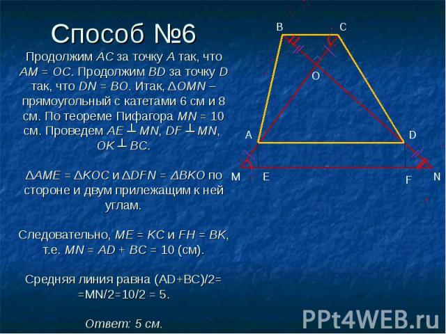 Способ №6 Продолжим AC за точку A так, что АМ = ОС. Продолжим BD за точку D так, что DN = BO. Итак, ΔOMN – прямоугольный с катетами 6 см и 8 см. По теореме Пифагора MN = 10 см. Проведем AE ┴ MN, DF ┴ MN, OK ┴ BC.  ΔAME = ΔKOC и ΔDFN = ΔBKO по сторо…