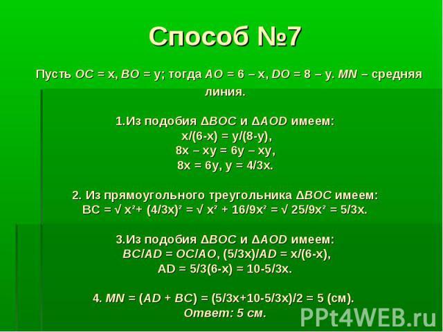 Способ №7 Пусть OC = x, BO = y; тогда АО = 6 – х, DO = 8 – y. MN – средняя линия. 1.Из подобия ΔBOC и ΔAOD имеем: х/(6-х) = у/(8-у), 8х – ху = 6у – ху, 8х = 6у, у = 4/3х. 2. Из прямоугольного треугольника ΔBOC имеем: ВС = √ x²+ (4/3x)² = √ x² + 16/9…
