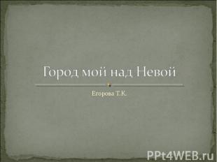 Город мой над Невой Егорова Т.К.