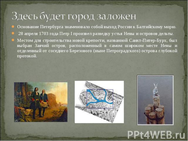 Здесь будет город заложен Основание Петербурга знаменовало собой выход России к Балтийскому морю. 28 апреля 1703 года Петр I произвел разведку устья Невы и островов дельты. Местом для строительства новой крепости, названной Санкт-Питер-Бурх, был выб…