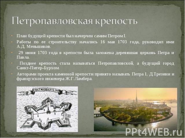 Петропавловская крепость План будущей крепости был начерчен самим Петром I. Работы по ее строительству начались 16 мая 1703 года, руководил ими А.Д. Меньшиков. 29 июня 1703 года в крепости была заложена деревянная церковь Петра и Павла. Позднее креп…