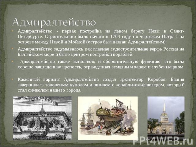 Адмиралтейство Адмиралтейство - первая постройка на левом берегу Невы в Санкт-Петербурге. Строительство было начато в 1704 году по чертежам Петра I на острове между Невой и Мойкой (остров был назван Адмиралтейским). Адмиралтейство задумывалось как г…
