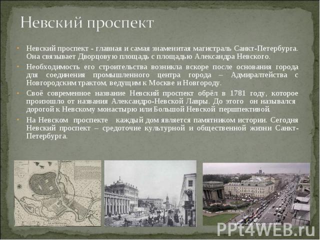 Невский проспект Невский проспект - главная и самая знаменитая магистраль Санкт-Петербурга. Она связывает Дворцовую площадь с площадью Александра Невского. Необходимость его строительства возникла вскоре после основания города для соединения промышл…