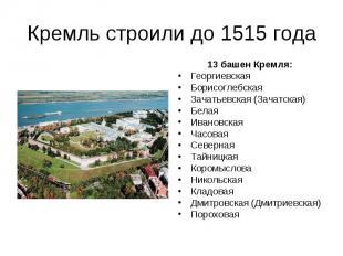Кремль строили до 1515 года 13 башен Кремля: Георгиевская Борисоглебская Зачатье