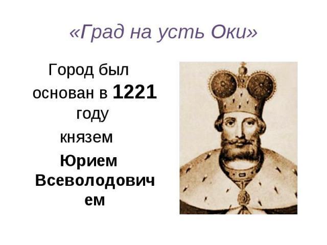 «Град на усть Оки» Город был основан в 1221 году князем Юрием Всеволодовичем
