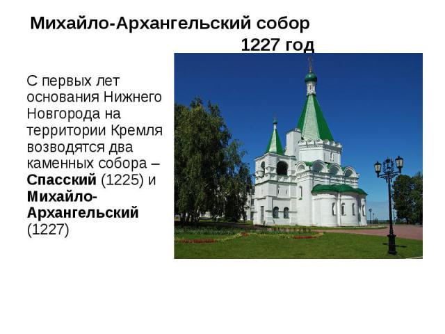 Михайло-Архангельский собор 1227 год С первых лет основания Нижнего Новгорода на территории Кремля возводятся два каменных собора – Спасский (1225) и Михайло-Архангельский (1227)