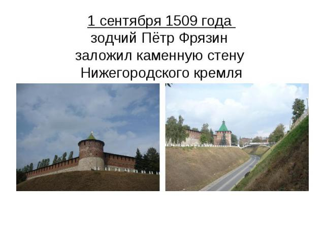 1 сентября 1509 года зодчий Пётр Фрязин заложил каменную стену Нижегородского кремля